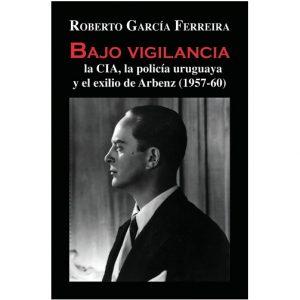 Bajo Vigilancia, La Cia, La Policia Uruguaya Y El Exilio De Arbenz
